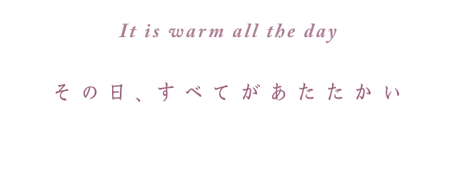 It is warm all the day その日、すべてがあたたかい